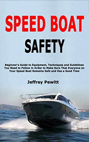Speed Boat Safety: Beginner's Guide to Equipment, Techniques and Guidelines You Need to Follow in Order to Make Sure That Everyone on Your Speed Boat Remains Safe and Has a Good Time (English Edition)