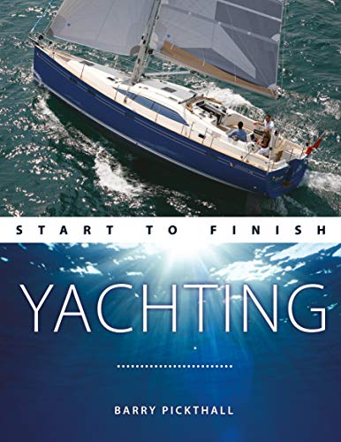 Yachting Start to Finish: From Beginner to Advanced: the Perfect Guide to Improving Your Yachting Skills