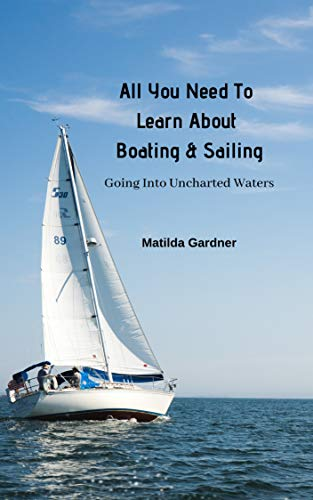 All You Need To Learn About Boating & Sailing: Going Into Uncharted Waters (English Edition)
